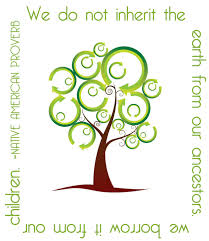 We do not inherit the earth from our ancestors, we borrow it from our children. Native American saying